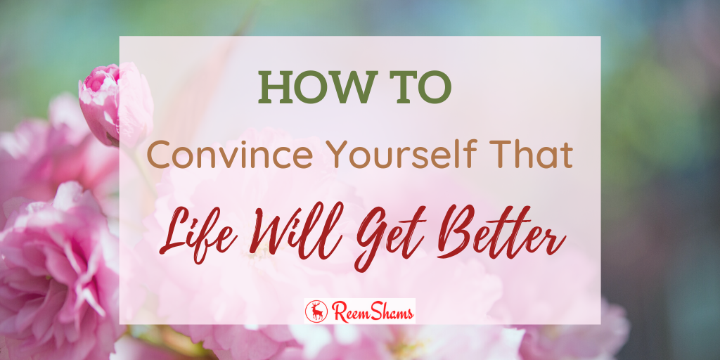 How To Convince Yourself That Life Will Get Better